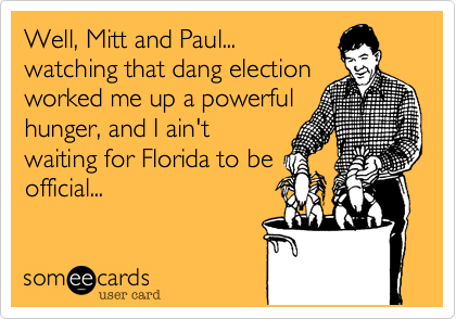 Well, Mitt and Paul...watching that dang electionworked me up a powerfulhunger, and I ain'twaiting for Florida to beofficial...