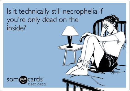 Is it technically still necrophelia ifyou're only dead on theinside?