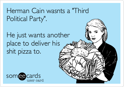 """Herman Cain wasnts a """"Third Political Party"""".    He just wants anotherplace to deliver hisshit pizza to."""