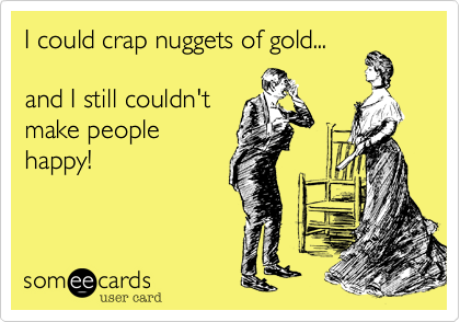 I could crap nuggets of gold...and I still couldn'tmake peoplehappy!