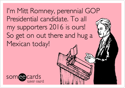 I'm Mitt Romney, perennial GOP Presidential candidate. To all