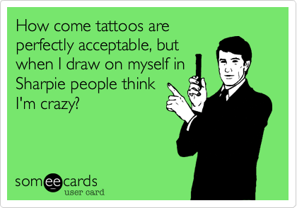 How come tattoos areperfectly acceptable, butwhen I draw on myself inSharpie people thinkI'm crazy?