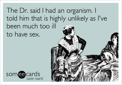 The Dr. said I had an organism. I told him that is highly unlikely as I've been much too ill 