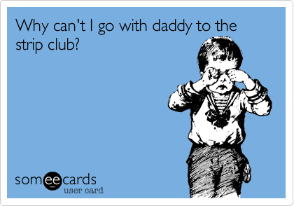 Why can't I go with daddy to the strip club?