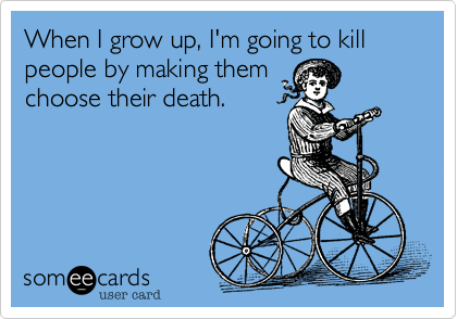 When I grow up, I'm going to kill people by making them