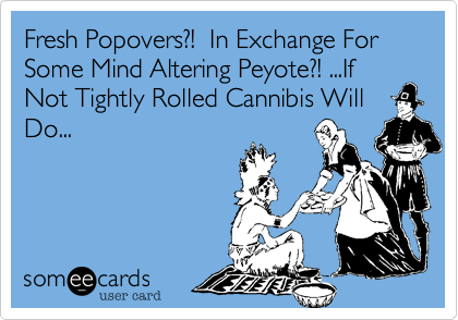 Fresh Popovers?!  In Exchange For Some Mind Altering Peyote?! ...If