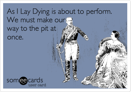 As I Lay Dying is about to perform. We must make ourway to the pit atonce.
