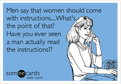 Men say that women should come with instructions....What'sthe point of that?Have you ever seena man actually readthe instructions??