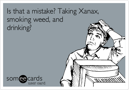 Is that a mistake? Taking Xanax, smoking weed, and