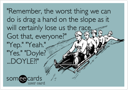 """Remember, the worst thing we can do is drag a hand on the slope as it will certainly lose us the race. Got that, everyone?""""Yep."" ""Yeah."" ""Yes."" ""Doyle?...DOYLE?!"""