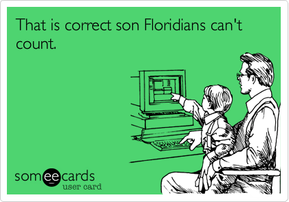 That is correct son Floridians can't count.