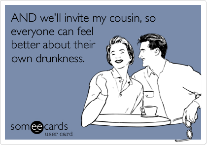 AND we'll invite my cousin, so everyone can feelbetter about theirown drunkness.