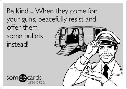 Be Kind.... When they come for your guns, peacefully resist and offer them