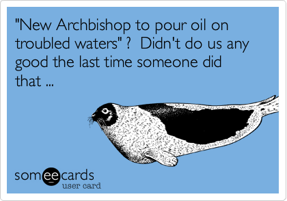 """""""New Archbishop to pour oil on troubled waters"""" ?  Didn't do us any good the last time someone did that ..."""