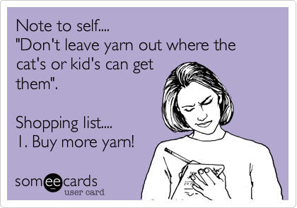 """Note to self.... """"Don't leave yarn out where the cat's or kid's can getthem"""".Shopping list....1. Buy more yarn!"""