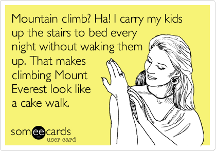 Mountain climb? Ha! I carry my kids up the stairs to bed every