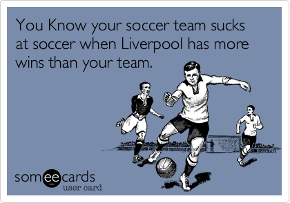 You Know your soccer team sucks at soccer when Liverpool has more wins than your team.