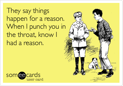 They say thingshappen for a reason.When I punch you inthe throat, know I had a reason.