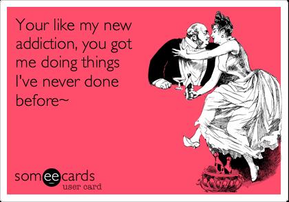 Your like my newaddiction, you gotme doing thingsI've never donebefore~