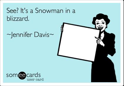 See? It's a Snowman in ablizzard. ~Jennifer Davis~