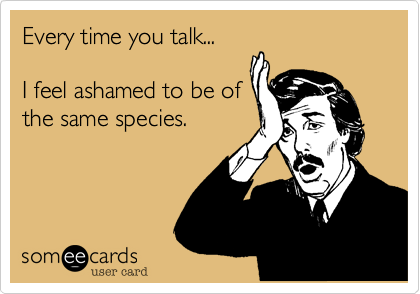 Every time you talk...I feel ashamed to be ofthe same species.