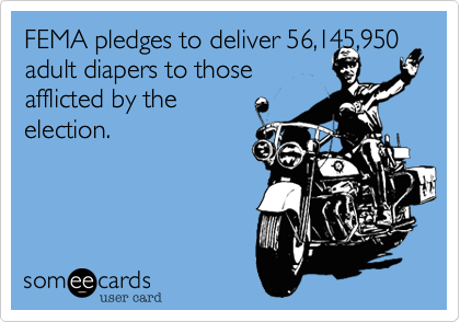 FEMA pledges to deliver 56,145,950 adult diapers to thoseafflicted by theelection.