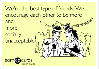 We're the best type of friends: We encourage each other to be more and