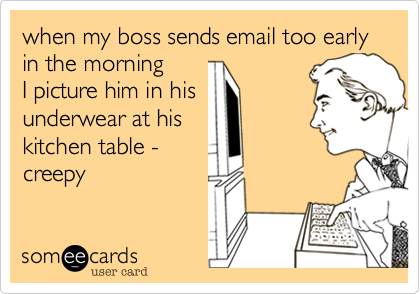 when my boss sends email too early in the morning