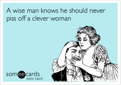 A wise man knows he should never piss off a clever woman