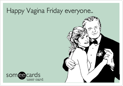 Happy Vagina Friday everyone..
