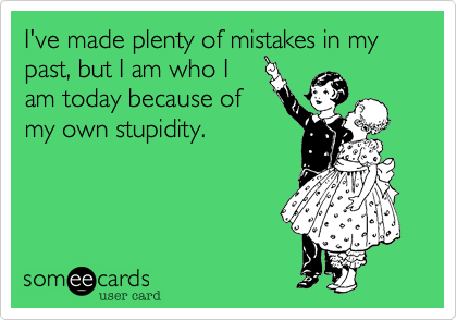 I've made plenty of mistakes in my past, but I am who Iam today because ofmy own stupidity.