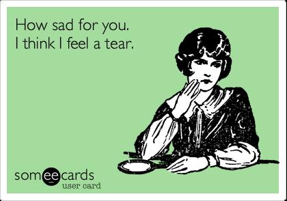 How sad for you.   I think I feel a tear.