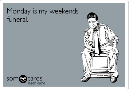 Monday is my weekends
