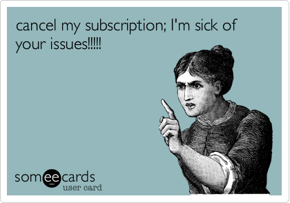 cancel my subscription; I'm sick of your issues!!!!!