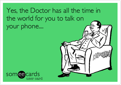 Yes, the Doctor has all the time in the world for you to talk on