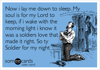 Now i lay me down to sleep. My soul is for my Lord to 