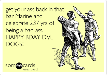 get your ass back in thatbar Marine andcelebrate 237 yrs ofbeing a bad ass.HAPPY BDAY DVLDOGS!!