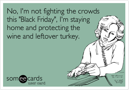 """No, I'm not fighting the crowdsthis """"Black Friday"""", I'm stayinghome and protecting thewine and leftover turkey."""