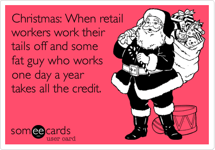 Christmas: When retailworkers work theirtails off and somefat guy who worksone day a yeartakes all the credit.
