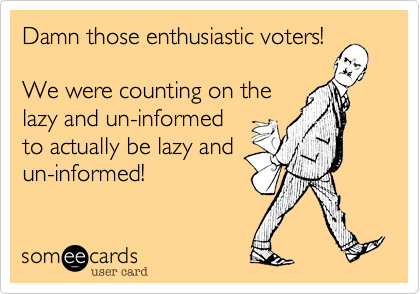Damn those enthusiastic voters!