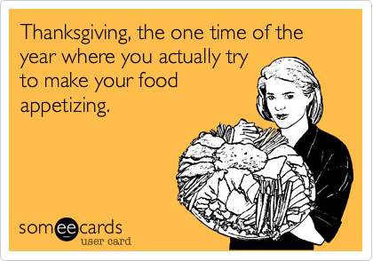 Thanksgiving, the one time of the year where you actually try