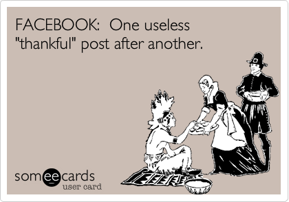 "FACEBOOK:  One useless ""thankful"" post after another."