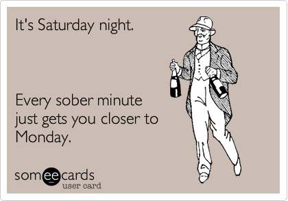 It's Saturday night.Every sober minutejust gets you closer toMonday.