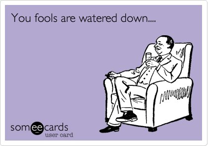 You fools are watered down....
