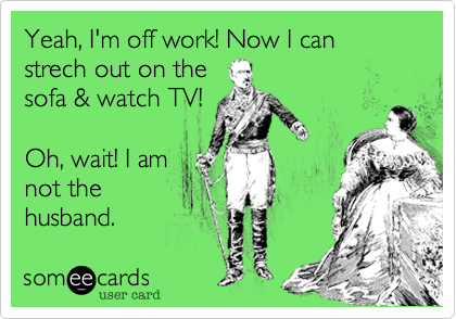 Yeah, I'm off work! Now I can strech out on the