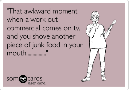 """""""That awkward momentwhen a work outcommercial comes on tv,and you shove anotherpiece of junk food in yourmouth................"""""""