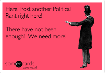 Here! Post another PoliticalRant right here!  There have not beenenough!  We need more!