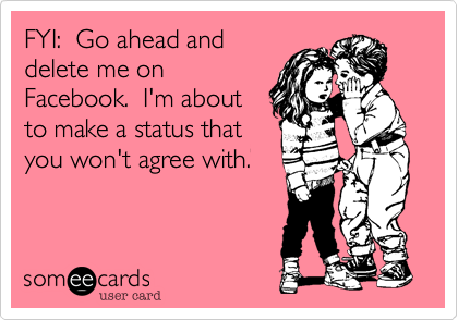 FYI:  Go ahead anddelete me onFacebook.  I'm aboutto make a status thatyou won't agree with.