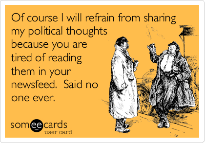Of course I will refrain from sharing my political thoughtsbecause you aretired of readingthem in yournewsfeed.  Said noone ever.