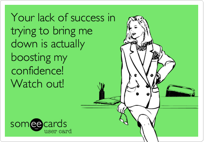 Your lack of success intrying to bring medown is actuallyboosting myconfidence!  Watch out!